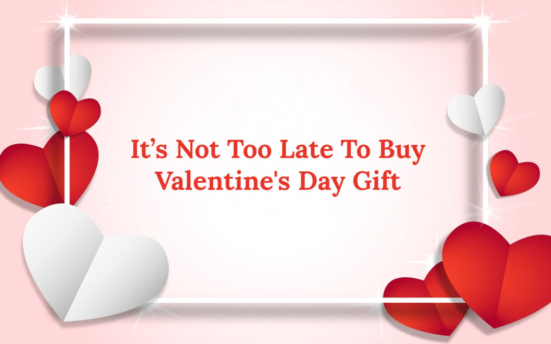 It's Not Too Late To Buy Valentine's Day Gift